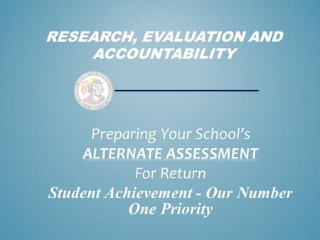 RESEARCH, EVALUATION AND ACCOUNTABILITY Preparing Your School's ALTERNATE ASSESSMENT For Return Student Achievement - Our Number One Priority.