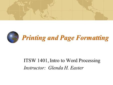 Printing and Page Formatting ITSW 1401, Intro to Word Processing Instructor: Glenda H. Easter.