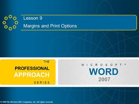 © 2008 The McGraw-Hill Companies, Inc. All rights reserved. WORD 2007 M I C R O S O F T ® THE PROFESSIONAL APPROACH S E R I E S Lesson 9 Margins and Print.