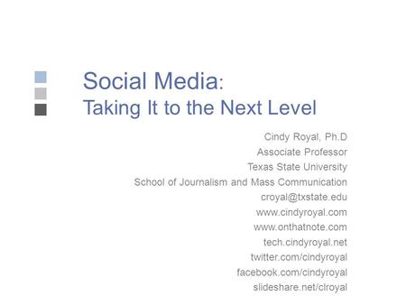 Social Media : Taking It to the Next Level Cindy Royal, Ph.D Associate Professor Texas State University School of Journalism and Mass Communication
