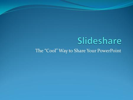 "The ""Cool"" Way to Share Your PowerPoint. Slideshare 1. Go to  2. Sign up for a free account – Click."