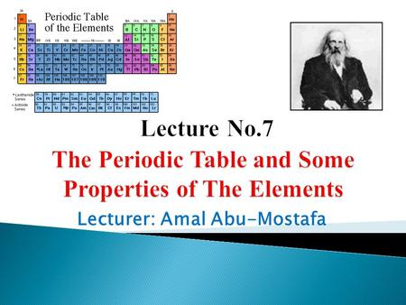 Lecturer: Amal Abu-Mostafa.  Dmitri Mendeleev's Periodic Table (1869).  A better arrangement.  Arrangement of the Modern Periodic Table.  Groups in.