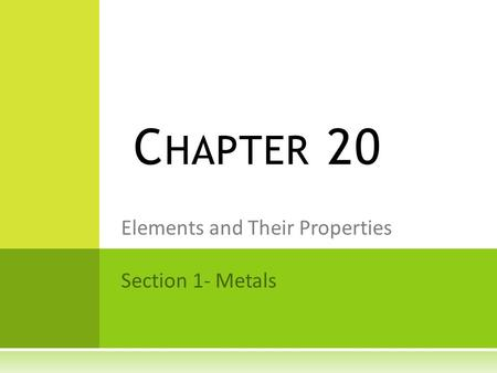 Elements and Their Properties Section 1- Metals C HAPTER 20.