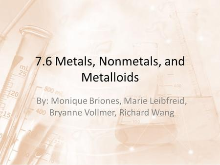 7.6 Metals, Nonmetals, and Metalloids By: Monique Briones, Marie Leibfreid, Bryanne Vollmer, Richard Wang.