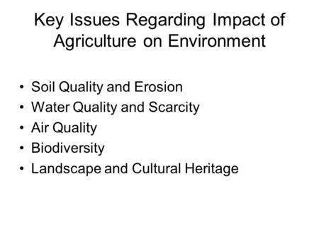 Key Issues Regarding Impact of Agriculture on Environment Soil Quality and Erosion Water Quality and Scarcity Air Quality Biodiversity Landscape and Cultural.