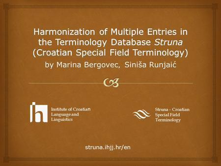 By Marina Bergovec, Siniša Runjaić Struna – Croatian Special Field Terminology Institute of Croatia n Language and Linguistics struna.ihjj.hr/en.