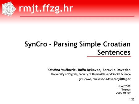 NooJ2009 Tozeur 2009-06-09 1/22 SynCro - Parsing Simple Croatian Sentences Kristina Vučković, Božo Bekavac, Zdravko Dovedan University of Zagreb, Faculty.