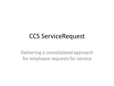CCS ServiceRequest Delivering a consolidated approach for employee requests for service.