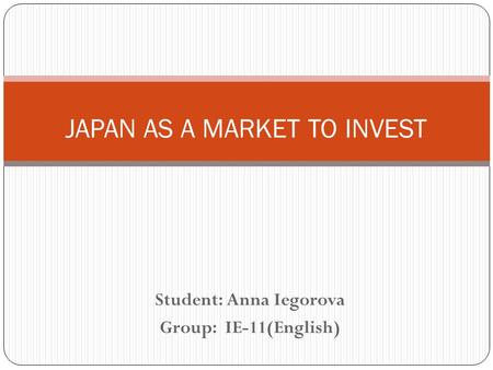 Student: Anna Iegorova Group: IE-11(English) JAPAN AS A MARKET TO INVEST.