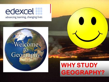 WHY STUDY GEOGRAPHY?. WhyStudyGeography? Why should you study Geography? Students choose to study Geography for a lot of different reasons. For many.