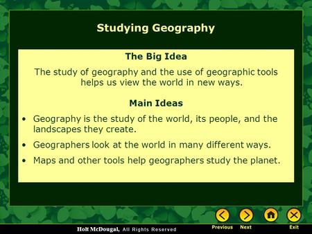 Holt McDougal, Studying Geography The Big Idea The study of geography and the use of geographic tools helps us view the world in new ways. Main Ideas Geography.