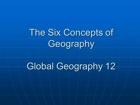 The Six Concepts of Geography Global Geography 12.