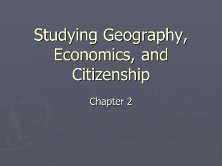 Studying Geography, Economics, and Citizenship Chapter 2.