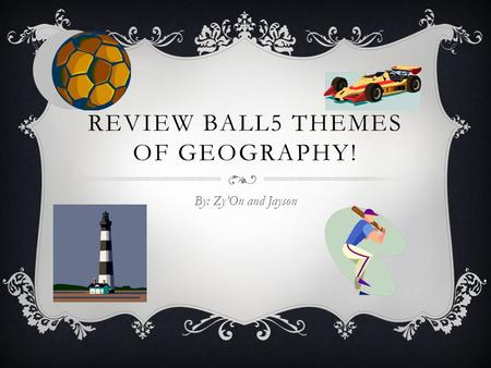 REVIEW BALL5 THEMES OF GEOGRAPHY! By: Zy'On and Jayson.