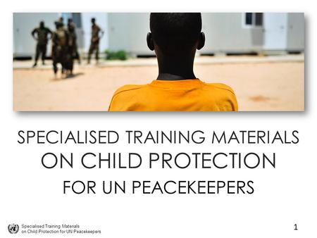 Specialised Training Materials on Child Protection for UN Peacekeepers SPECIALISED TRAINING MATERIALS ON CHILD PROTECTION FOR UN PEACEKEEPERS 1.