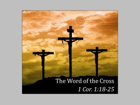 The Word of the Cross 1 Cor. 1:18-25. T HE W ORD OF THE C ROSS For the message of the cross is foolishness to those who are perishing, but to us who are.