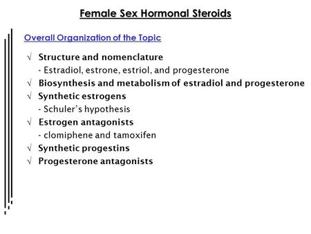 Female Sex Hormonal Steroids Overall Organization of the Topic  Structure and nomenclature - Estradiol, estrone, estriol, and progesterone  Biosynthesis.