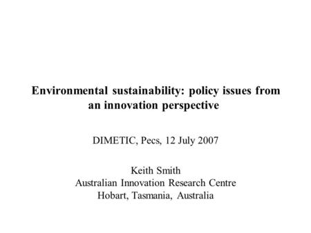 Environmental sustainability: policy issues from an innovation perspective DIMETIC, Pecs, 12 July 2007 Keith Smith Australian Innovation Research Centre.