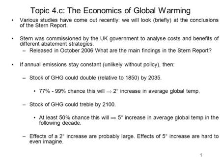 1 Topic 4.c: The Economics of Global Warming Various studies have come out recently: we will look (briefly) at the conclusions of the Stern Report. Stern.