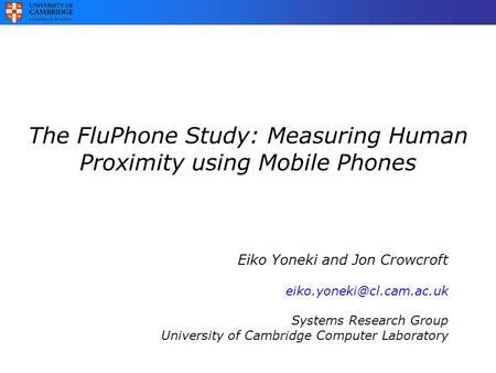 The FluPhone Study: Measuring Human Proximity using Mobile Phones Eiko Yoneki and Jon Crowcroft Systems Research Group University.