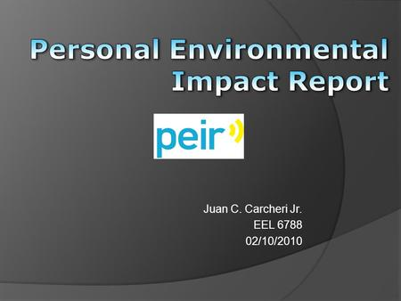 Juan C. Carcheri Jr. EEL 6788 02/10/2010. Agenda  What is PEIR?  History and Background  PEIR Science  Demo  Future Development  Video  Questions.
