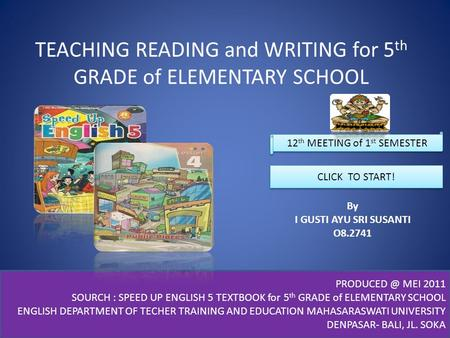 TEACHING READING and WRITING for 5 th GRADE of ELEMENTARY SCHOOL By I GUSTI AYU SRI SUSANTI O8.2741 CLICK TO START! MEI 2011 SOURCH : SPEED.