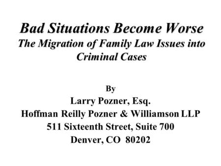 Bad Situations Become Worse The Migration of Family Law Issues into Criminal Cases By Larry Pozner, Esq. Hoffman Reilly Pozner & Williamson LLP 511 Sixteenth.