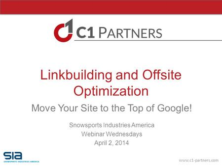 Www.c1-partners.com Linkbuilding and Offsite Optimization Move Your Site to the Top of Google! Snowsports Industries America Webinar Wednesdays April 2,