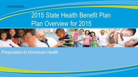 0 Presentation to Hometown Health 2015 State Health Benefit Plan Plan Overview for 2015.