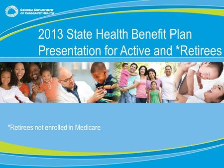 0 *Retirees not enrolled in Medicare 2013 State Health Benefit Plan Presentation for Active and *Retirees.