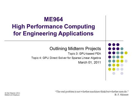 "ME964 High Performance Computing for Engineering Applications ""The real problem is not whether machines think but whether men do."" B. F. Skinner © Dan."