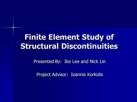 Finite Element Study of Structural Discontinuities Presented By: Ike Lee and Nick Lin Project Advisor: Ioannis Korkolis.