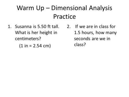 Warm Up – Dimensional Analysis Practice 1.Susanna is 5.50 ft tall. What is her height in centimeters? (1 in = 2.54 cm) 2. If we are in class for 1.5 hours,