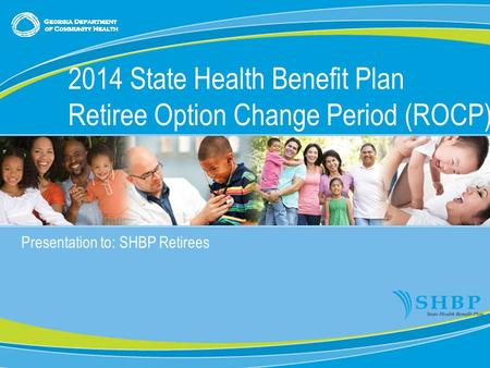 0 Presentation to: SHBP Retirees 2014 State Health Benefit Plan Retiree Option Change Period (ROCP)