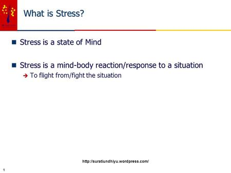 1 What is Stress? n Stress is a state of Mind n Stress is a mind-body reaction/response to a situation è To flight from/fight the situation