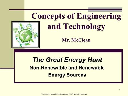 1 Concepts of Engineering and Technology Mr. McClean The Great Energy Hunt Non-Renewable and Renewable Energy Sources Copyright © Texas Education Agency,