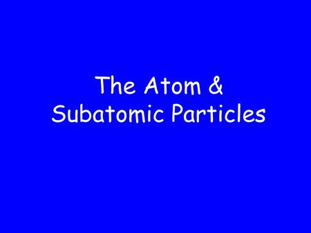 The Atom & Subatomic Particles