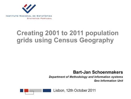Lisbon, 12th October 2011 Creating 2001 to 2011 population grids using Census Geography Bart-Jan Schoenmakers Department of Methodology and Information.