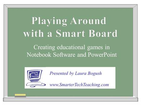 Creating educational games in Notebook Software and PowerPoint Presented by Laura Bogush www.SmarterTechTeaching.com.