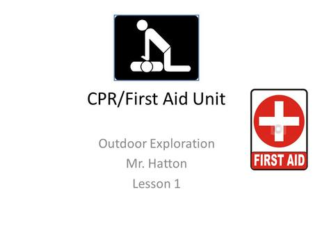 CPR/First Aid Unit Outdoor Exploration Mr. Hatton Lesson 1.