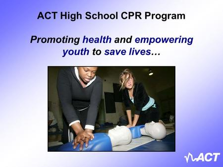 ACT High School CPR Program Promoting health and empowering youth to save lives…