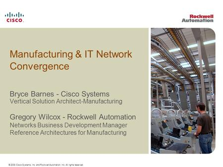 © 2009 Cisco Systems, Inc. and Rockwell Automation, Inc. All rights reserved. Manufacturing & IT Network Convergence Bryce Barnes - Cisco Systems Vertical.