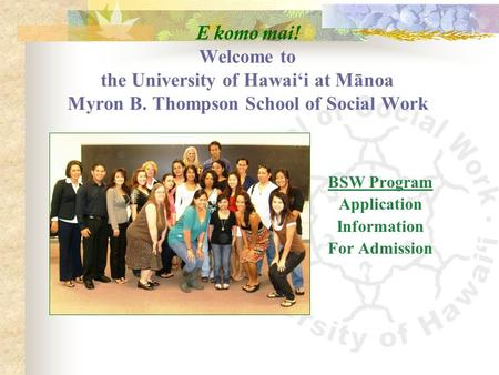 E komo mai! Welcome to the University of Hawai'i at Mānoa Myron B. Thompson School of Social Work BSW Program Application Information For Admission.