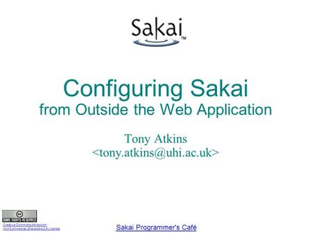 Creative Commons Attribution- NonCommercial-ShareAlike 2.5 License Sakai Programmer's Café Configuring Sakai from Outside the Web Application Tony Atkins.