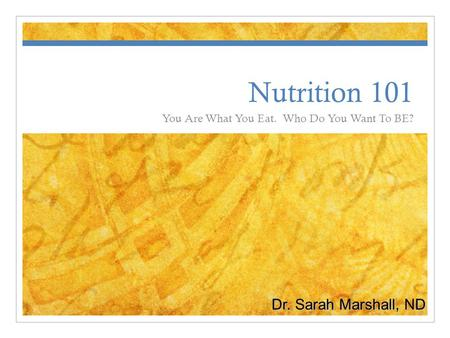 Nutrition 101 You Are What You Eat. Who Do You Want To BE? Dr. Sarah Marshall, ND.