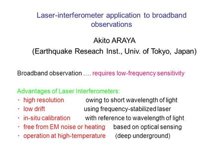 Laser-interferometer application to broadband observations Akito ARAYA (Earthquake Reseach Inst., Univ. of Tokyo, Japan) Broadband observation …. requires.