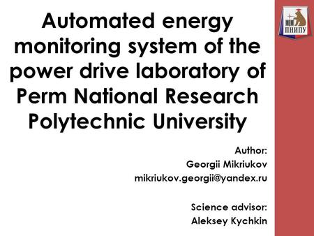 Automated energy monitoring system of the power drive laboratory of Perm National Research Polytechnic University Author: Georgii Mikriukov