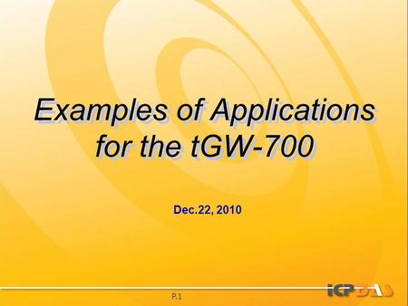 P.1 Examples of Applications for the tGW-700 Dec.22, 2010.