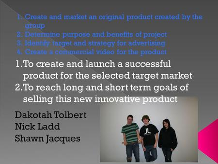 1.Create and market an original product created by the group 2.Determine purpose and benefits of project 3.Identify target and strategy for advertising.