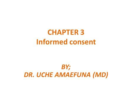 CHAPTER 3 Informed consent BY; DR. UCHE AMAEFUNA (MD)